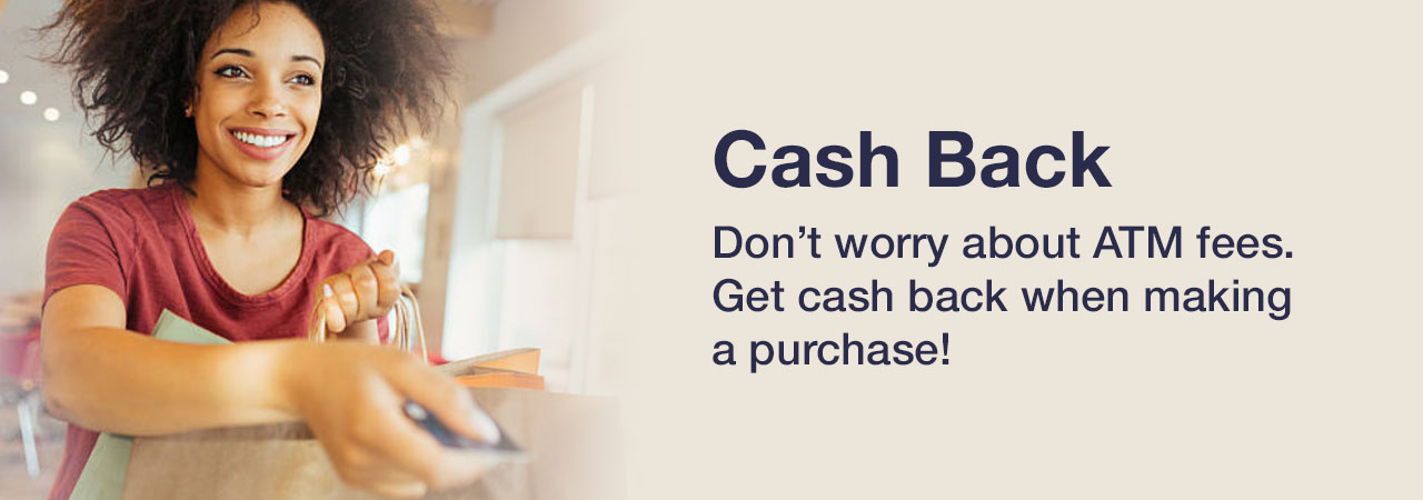 Don't worry about ATM fees. Get cash back when making a purchase!